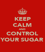 KEEP CALM AND CONTROL YOUR SUGAR - Personalised Poster A4 size