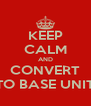 KEEP CALM AND CONVERT TO BASE UNIT - Personalised Poster A4 size