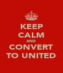 KEEP CALM AND CONVERT TO UNITED - Personalised Poster A4 size
