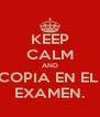 KEEP CALM AND COPIA EN EL  EXAMEN. - Personalised Poster A4 size