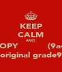 KEEP CALM AND COPY           (9a4) an original grade9A2 - Personalised Poster A4 size