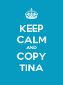 KEEP CALM AND COPY TINA - Personalised Poster A4 size