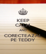 KEEP CALM AND CORECTEAZAL PE TEDDY - Personalised Poster A4 size