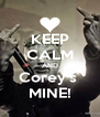 KEEP CALM AND Corey's  MINE! - Personalised Poster A4 size