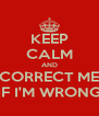 KEEP CALM AND CORRECT ME IF I'M WRONG - Personalised Poster A4 size
