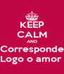 KEEP CALM AND Corresponde Logo o amor  - Personalised Poster A4 size