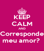 KEEP CALM AND Corresponde meu amor?  - Personalised Poster A4 size