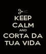 KEEP CALM AND CORTA DA TUA VIDA - Personalised Poster A4 size