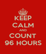 KEEP CALM AND COUNT 96 HOURS - Personalised Poster A4 size