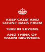 KEEP CALM AND COUNT BACK FROM 1000 IN SEVENS AND THINK OF WARM BROWNIES - Personalised Poster A4 size