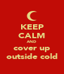 KEEP CALM AND cover up outside cold - Personalised Poster A4 size