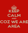 KEEP CALM AND COZ WE ARE AREA - Personalised Poster A4 size