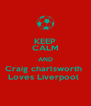 KEEP CALM AND Craig charlsworth  Loves Liverpool  - Personalised Poster A4 size