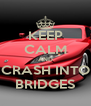 KEEP CALM AND CRASH INTO BRIDGES - Personalised Poster A4 size