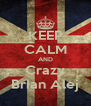 KEEP CALM AND Crazy Brian Alej - Personalised Poster A4 size