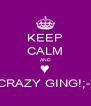 KEEP CALM AND ♥ CRAZY GING!;-) - Personalised Poster A4 size