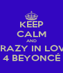 KEEP CALM AND CRAZY IN LOVE 4 BEYONCÉ - Personalised Poster A4 size