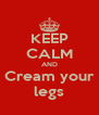 KEEP CALM AND Cream your legs - Personalised Poster A4 size