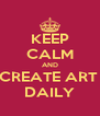 KEEP CALM AND CREATE ART  DAILY - Personalised Poster A4 size