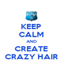 KEEP CALM AND CREATE CRAZY HAIR - Personalised Poster A4 size