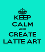 KEEP CALM AND CREATE LATTE ART - Personalised Poster A4 size