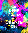 KEEP CALM AND CREATE ON - Personalised Poster A4 size