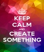 KEEP CALM AND CREATE SOMETHING - Personalised Poster A4 size