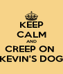 KEEP CALM AND CREEP ON  KEVIN'S DOG - Personalised Poster A4 size