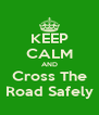 KEEP CALM AND Cross The Road Safely - Personalised Poster A4 size