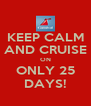 KEEP CALM AND CRUISE ON ONLY 25 DAYS! - Personalised Poster A4 size