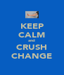 KEEP CALM and CRUSH CHANGE - Personalised Poster A4 size