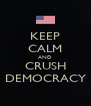 KEEP CALM AND CRUSH DEMOCRACY - Personalised Poster A4 size