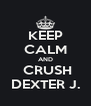 KEEP CALM AND  CRUSH DEXTER J. - Personalised Poster A4 size