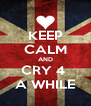KEEP CALM AND CRY 4  A WHILE - Personalised Poster A4 size