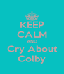 KEEP CALM AND Cry About Colby - Personalised Poster A4 size