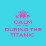 KEEP CALM AND CRY DURING THE TITANIC  - Personalised Poster A4 size