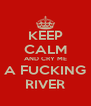 KEEP CALM AND CRY ME A FUCKING RIVER - Personalised Poster A4 size