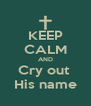 KEEP CALM AND Cry out  His name - Personalised Poster A4 size