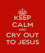 KEEP CALM AND CRY OUT TO JESUS - Personalised Poster A4 size