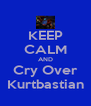 KEEP CALM AND Cry Over Kurtbastian - Personalised Poster A4 size