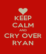 KEEP CALM AND CRY OVER RYAN - Personalised Poster A4 size