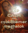 KEEP CALM AND csukdbemer meghalok - Personalised Poster A4 size