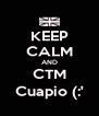 KEEP CALM AND CTM Cuapio (:' - Personalised Poster A4 size