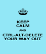 KEEP CALM AND CTRL-ALT-DELETE YOUR WAY OUT - Personalised Poster A4 size
