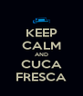 KEEP CALM AND CUCA FRESCA - Personalised Poster A4 size