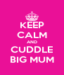 KEEP CALM AND CUDDLE BIG MUM - Personalised Poster A4 size