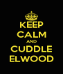 KEEP CALM AND CUDDLE ELWOOD - Personalised Poster A4 size