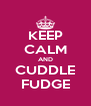 KEEP CALM AND CUDDLE FUDGE - Personalised Poster A4 size