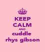 KEEP CALM AND cuddle  rhys gibson - Personalised Poster A4 size