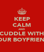 KEEP CALM AND CUDDLE WITH YOUR BOYFRIEND - Personalised Poster A4 size